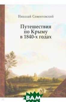 Купить Путешествия по Крыму в 1840-х годах, Нижняя Орианда, Сементовский Николай Максимович, 9785950057533