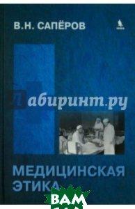 Купить Медицинская этика. Учебное пособие для Вузов, БИНОМ, Саперов Владимир Николаевич, 978-5-9518-0592-8