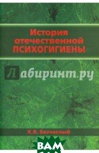 Купить История отечественной психогигиены, БИНОМ, Безчасный К. В., 978-5-9518-0612-3