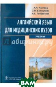 Купить Английский язык для медицинских вузов. Учебник, ГЭОТАР-Медиа, Маслова А. М., Вайнштейн З. И., Плебейская Л. С., 978-5-9704-2828-3