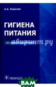 Купить Гигиена питания. Руководство для врачей, ГЭОТАР-Медиа, Королев Алексей Анатольевич, 978-5-9704-3706-3