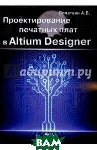 Купить Проектирование печатных плат в Altium Designer, ДМК Пресс, Лопаткин Александр Викторович, 978-5-97060-337-6