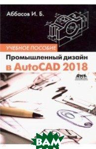 Купить Промышленный дизайн в AutoCAD 2018, ДМК-Пресс, Аббасов Ифтихар Балакиши оглы, 978-5-97060-645-2