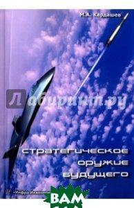 Купить Стратегическое оружие будущего, Инфра-Инженерия, Кардашев Михаил Арутюнович, 978-5-9729-0150-0