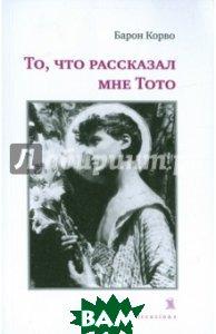 Купить То, что рассказал мне Тото, KOLONNA Publications, Корво Барон, 978-5-98144-208-7