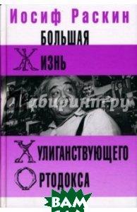 Купить Большая жизнь хулиганствующего ортодокса, Клуб 36, 6, Раскин Иосиф Захарович, 978-5-98697-099-8