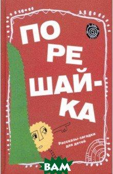 Купить Порешайка. Рассказы-загадки для детей, Детское время, Голь Николай Михайлович, 978-5-98736-042-2