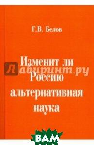 Купить Изменит ли Россию альтернативная наука, Грифон, Белов Геннадий Васильевич, 978-5-98862-263-5