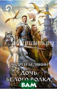 Купить Дочь Белого Волка, Альфа-книга, Белянин Андрей Олегович, 978-5-9922-1885-5