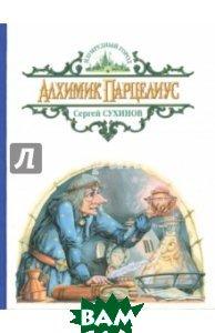 Купить Алхимик Парцелиус, Альфа-книга, Сухинов Сергей Стефанович, 978-5-9922-2071-1