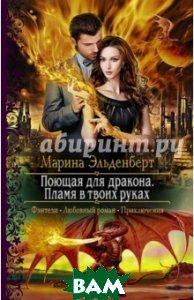 Купить Поющая для дракона. Пламя в твоих руках, Альфа-книга, Эльденберт Марина, 978-5-9922-2557-0