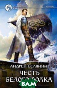 Купить Честь Белого Волка, Альфа-книга, Белянин Андрей Олегович, 978-5-9922-2674-4