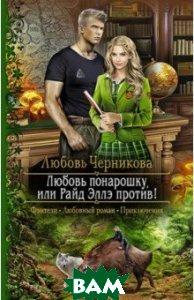 Купить Любовь понарошку, или Райд Эллэ против!, Альфа-книга, Черникова Любовь Сергеевна, 978-5-9922-2685-0