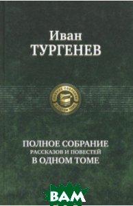 Купить Полное собрание рассказов и повестей в одном томе, Альфа-книга, Тургенев Иван Сергеевич, 978-5-9922-2692-8