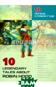 Купить 10 легенд о Робин Гуде / 10 Legendary Tales About Robin Hood, КАРО, 978-5-9925-0222-0