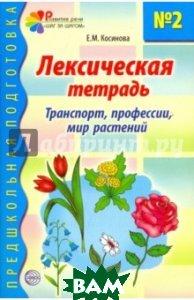 Лексическая тетрадь   2 для занятий с дошкольниками: Транспорт, профессии, мир растений