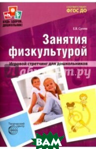 Занятия по физкультуре в детском саду. Игровой стретчинг для дошкольников. ФГОС ДО