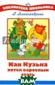 Купить Как Кузька хотел взрослым стать взрослым, Стрекоза, Александрова Галина Владимировна, 978-5-9951-0537-4