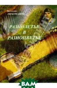 Купить Разнолетье в разноцветье. Стихи, Компания Спутник +, Лихоманов Вячеслав Дмитриевич, 978-5-9973-2023-2