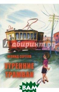 Купить Утренние трамваи. Кое-какие воспоминания из детства, Спутник+, Сергеев Леонид Анатольевич, 978-5-9973-4273-9