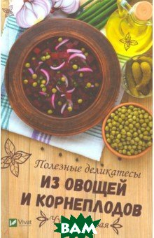 Баранова Алевтина Ивановна / Чудо-кладовая. Полезные деликатесы из овощей и корнеплодов