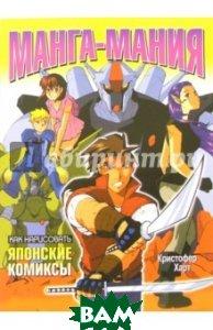 Купить Как нарисовать японские комиксы. Манга-мания, ПОПУРРИ, Харт Кристофер, 985-483-732-7