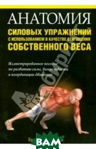 Купить Анатомия силовых упражнений с использованием в качестве отягощения собственного веса, ПОПУРРИ, Контрерас Брет, 978-985-15-3710-1