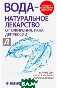 Вода - натуральное лекарство от ожирения, рака, депрессии. Руководство по естественному оздоровлению