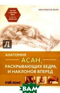 Купить Анатомия асан, раскрывающих бедра, и наклонов вперед, ПОПУРРИ, Лонг Рэй, 978-985-15-3622-7