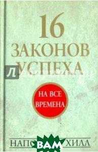 Купить 16 законов успеха, ПОПУРРИ, Хилл Наполеон, 978-985-15-3552-7