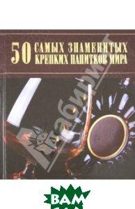 Купить 50 самых знаменитых крепких напитков мира, Харвест, Ермакович Дарья Ивановна, 978-985-18-0696-2
