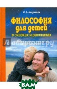 Купить Философия для детей в сказках и рассказах. Пособие по воспитанию детей в семье и школе, Книжный дом, Андрианов Михаил Александрович, 978-985-17-1221-8