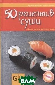 Купить 50 рецептов суши. + Бонус: легкие закуски к суши, АСТРЕЛЬ, Марис Швилус, 978-5-271-37605-4