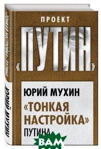 Купить Тонкая настройка Путина, ТД Алгоритм ООО, Юрий Мухин, 978-5-906842-09-1