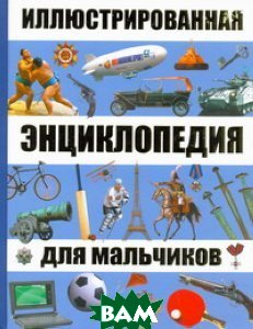 Купить Иллюстрированная энциклопедия для мальчиков, АСТ, Астрель, 978-5-17-060643-6