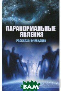 Купить Паранормальные явления. Рассказы очевидцев, Неизвестный, Вячеслав Сафронов, 978-617-690-672-8