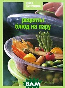 Рецепты блюд на пару, ЭКСМО, 978-5-699-40963-1  - купить со скидкой