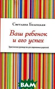Купить Ваш ребенок и его успех. Практическое руководство для современных родителей, ЭКСМО, Белецкая Светлана, 978-5-699-53388-6