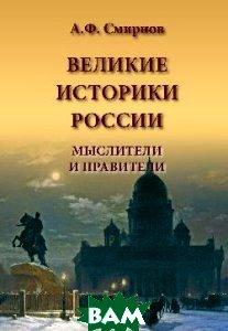 Купить Великие историки России. Мыслители и правители, ВЕЧЕ, А. Ф. Смирнов, 978-5-9533-3713-7
