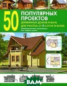 Купить 50 популярных проектов деревянных домов и бань для участка от 6 соток и более, ОНИКС 21 век, 978-5-488-02775-6
