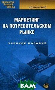 Купить Маркетинг на потребительском рынке. Учебное пособие для вузов, Омега - Л, Малашенко Н.П., 978-5-370-02208-1