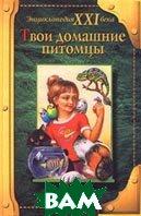 Твои домашние питомцы. Серия: Энциклопедия XXI века