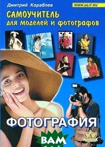 Купить Фотография. Самоучитель для моделей и фотографов. 5-е издание, КОРОНА принт, Кораблев Дмитрий Владимирович, 978-5-903383-53-5
