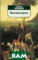 Купить Веселая наука. Серия: Азбука-классика (pocket-book) / La gaya scienza, АЗБУКА, Фридрих Ницше / Friedrich Wilhelm Nietzsche, 978-5-9985-0793-9