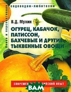 Огурец, кабачок, патиссон, бахчевые и другие тыквенные овощи. Серия Новое и перспективное садоводам-любителям