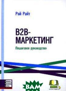 Купить В2В-МАРКЕТИНГ. Пошаговое руководство, Баланс бизнес букс, Рей Райт, 978-966-415-000-9