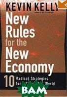 Купить Rules for the New Economy: 10 Radical Strategies for a Connected World / Новые правила для новой экономики : 10 радикальных стратегий сетевого мира, by Kevin Kelly / Кевин Келли, 0-670-88111-2
