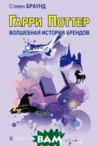 Купить Гарри Поттер: волшебство бренда. Истории знаменитых брендов. / Wizard! Harry Potter s brand magic, Олимп-бизнес, Стивен Браун / Stephen Brown, 978-5-9693-0093-4