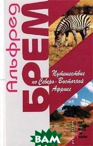 Купить Путешествие по Северо-Восточной Африке, ЭКСМО-ПРЕСС, Альфред Брем, 5-04-009269-5