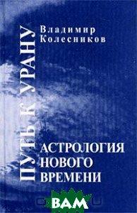 Купить Астрология нового времени. Путь к Урану, Мир Урании, Владимир Колесников, 5-900191-36-2